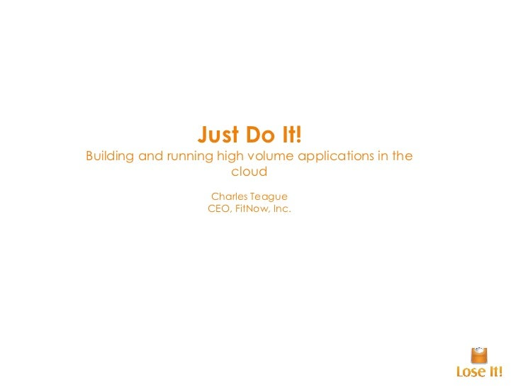 Just Do It! Building and running high volume applications in the cloud Charles Teague CEO, FitNow, Inc.