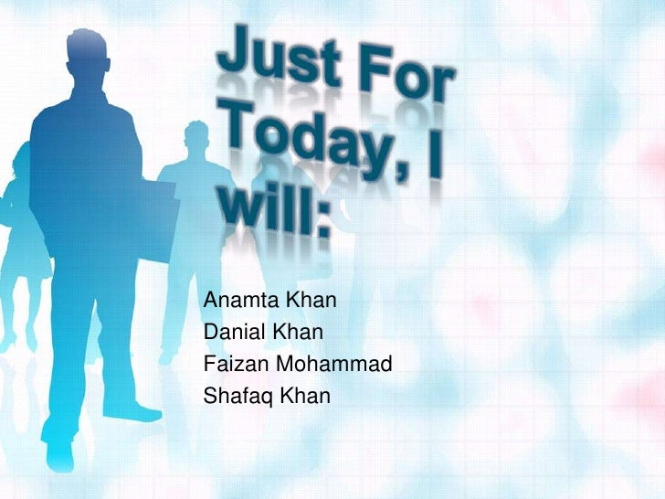 Just For Today, I will:<br />Anamta Khan<br />Danial Khan<br />Faizan Mohammad<br />Shafaq Khan<br />