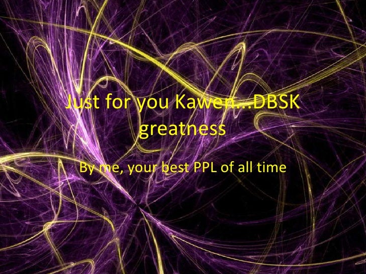Just for you Kawen...DBSK greatness<br />By me, your best PPL of all time<br />