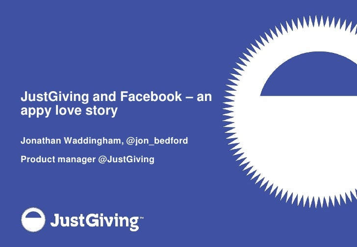 JustGiving and Facebook – an appy love story<br />Jonathan Waddingham, @jon_bedford<br />Product manager @JustGiving<br />