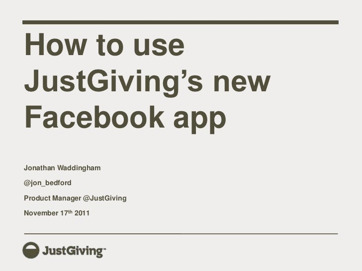 How to useJustGiving's newFacebook appJonathan Waddingham@jon_bedfordProduct Manager @JustGivingNovember 17th 2011