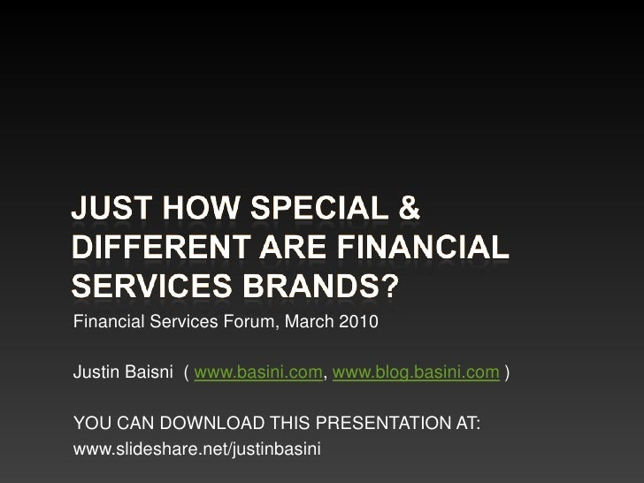 Just how special & different are financial services brands?<br />Financial Services Forum, March 2010<br />Justin Baisni  ...