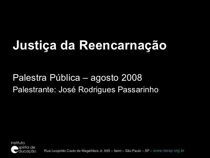 <ul><li>Justiça da Reencarnação </li></ul><ul><li>Palestra Pública – agosto 2008 </li></ul><ul><li>Palestrante: José Rodri...