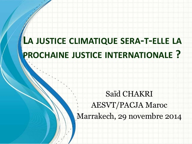 LA JUSTICE CLIMATIQUE SERA-T-ELLE LA  PROCHAINE JUSTICE INTERNATIONALE ?  Saïd CHAKRI  AESVT/PACJA Maroc  Marrakech, 29 no...