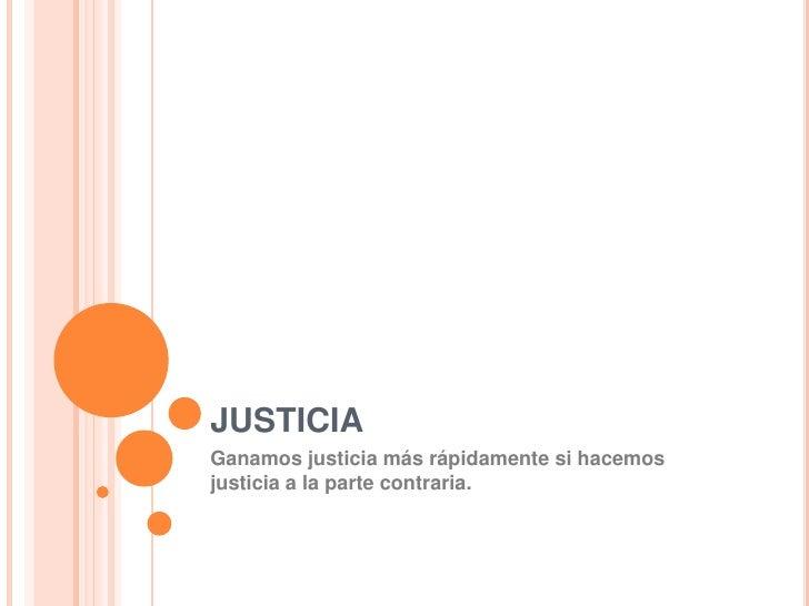 JUSTICIA<br />Ganamos justicia más rápidamente si hacemos justicia a la parte contraria.<br />