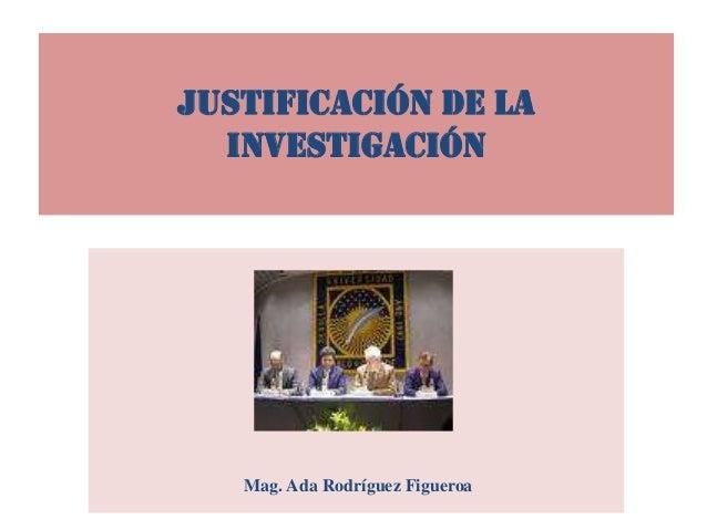 JUSTIFICACIÓN DE LA INVESTIGACIÓN Mag. Ada Rodríguez Figueroa