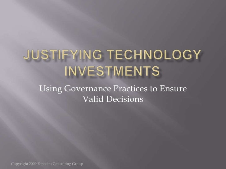 Justifying Technology Investments<br />Using Governance Practices to Ensure Valid Decisions<br />Copyright 2009 Esposito C...