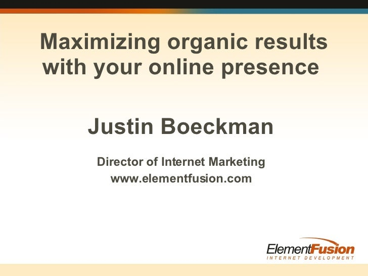 Justin Boeckman Director of Internet Marketing www.elementfusion.com Maximizing organic results with your online presence
