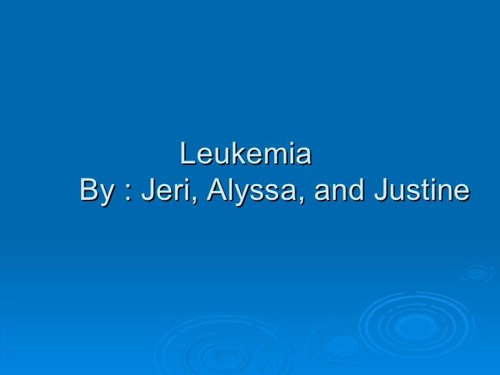 Leukemia  By : Jeri, Alyssa, and Justine