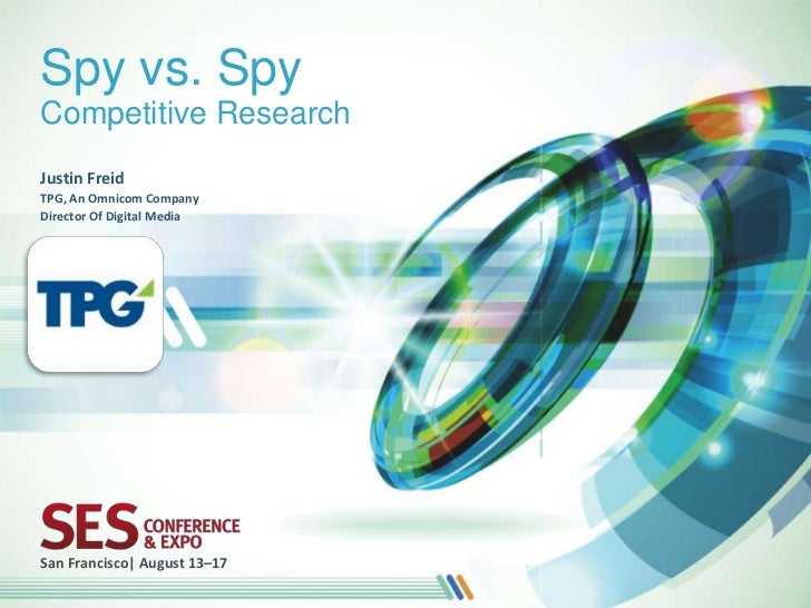 Spy vs. SpyCompetitive ResearchJustin FreidTPG, An Omnicom CompanyDirector Of Digital Media(speaker logo)San Francisco| Au...