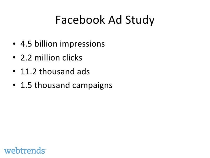 Facebook Ad Study <ul><li>4.5 billion impressions </li></ul><ul><li>2.2 million clicks </li></ul><ul><li>11.2 thousand ads...