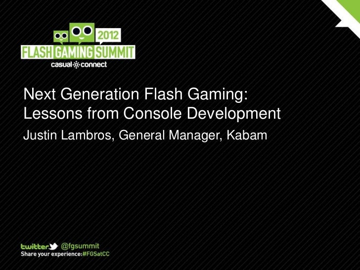 Next Generation Flash Gaming:Lessons from Console DevelopmentJustin Lambros, General Manager, Kabam