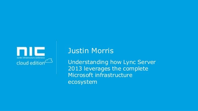 Justin Morris Understanding how Lync Server 2013 leverages the complete Microsoft infrastructure ecosystem