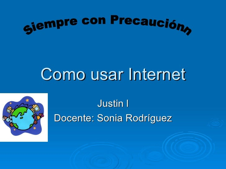 Como usar Internet Justin l Docente: Sonia Rodríguez Siempre con Precauciónn