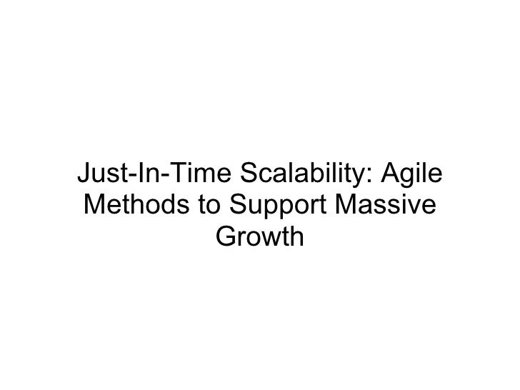 Just-In-Time Scalability: Agile Methods to Support Massive            Growth