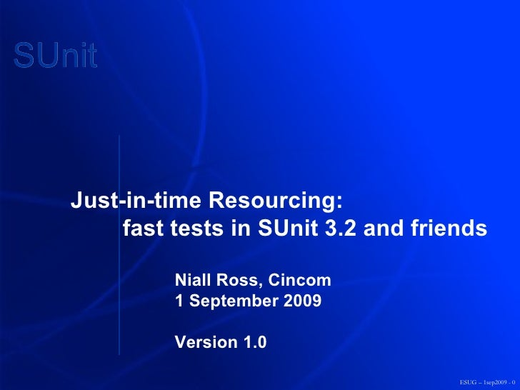 ESUG – 1sep2009 - 0 Just-in-time Resourcing: fast tests in SUnit 3.2 and friends Niall Ross, Cincom 1 September 2009 Versi...
