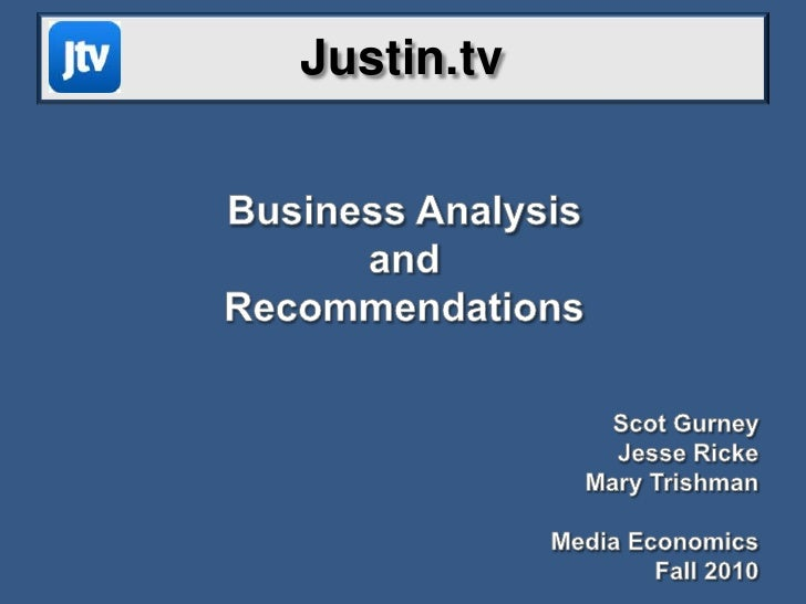 Justin.tv<br />Business Analysis <br />and <br />Recommendations<br />Scot Gurney<br />Jesse Ricke<br />Mary Trishman<br /...