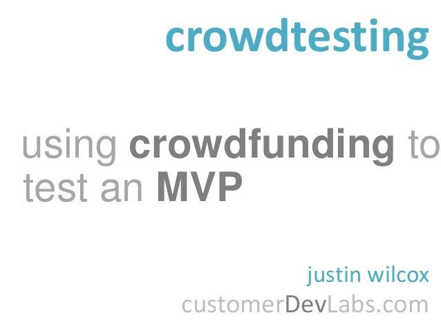 crowdtestingusing crowdfunding totest an MVP                 justin wilcox        customerDevLabs.com