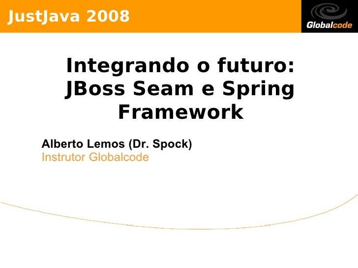 Jus tJava 2008              Inte g rando o futuro :           JBo s s S e am e S pring                  Frame wo rk     Al...
