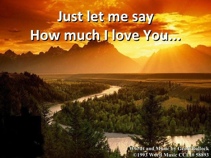 Words and Music by Geoff Bullock ©1993 Word Music CCLI# 58893 Just let me say How much I love You...