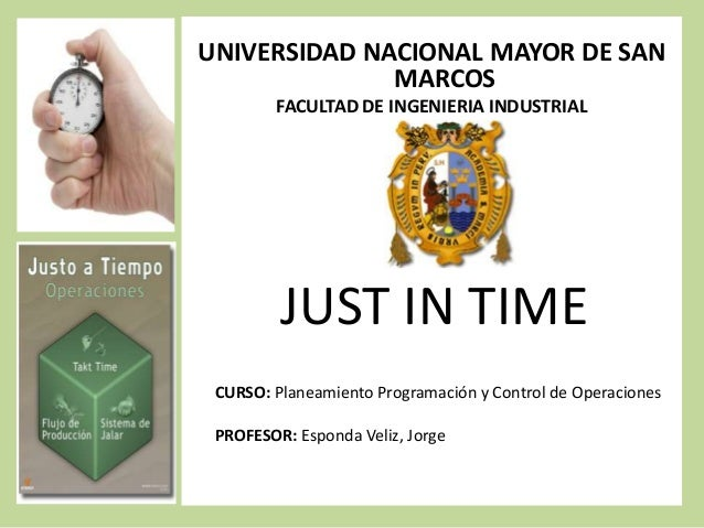 UNIVERSIDAD NACIONAL MAYOR DE SAN MARCOS FACULTAD DE INGENIERIA INDUSTRIAL  JUST IN TIME CURSO: Planeamiento Programación ...