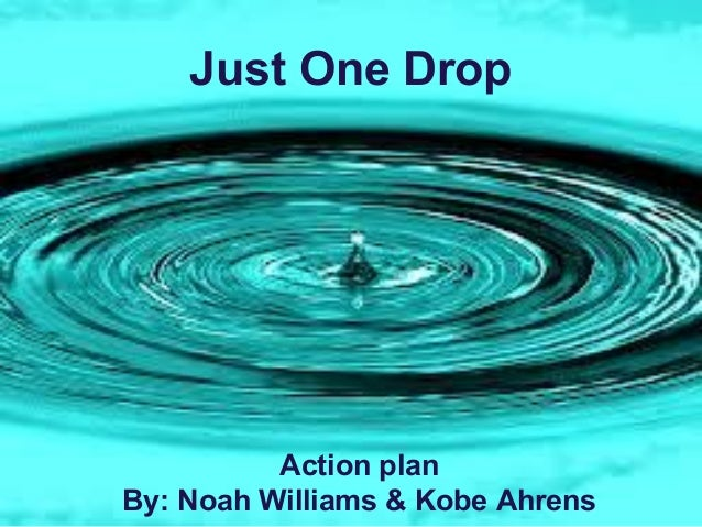 Just One Drop Action plan By: Noah Williams & Kobe Ahrens
