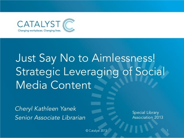 Just Say No to Aimlessness!Strategic Leveraging of SocialMedia Content1© Catalyst 2013Cheryl Kathleen YanekSenior Associat...