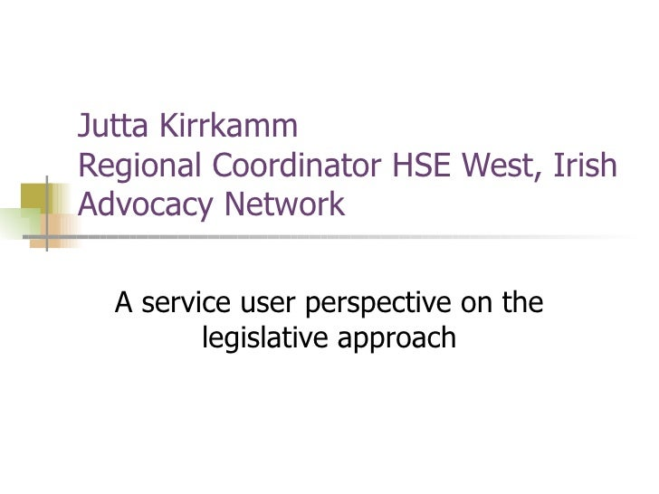 Jutta Kirrkamm  Regional Coordinator HSE West, Irish Advocacy Network A service user perspective on the legislative approach
