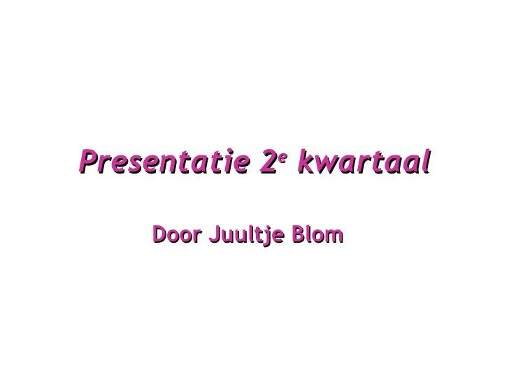 Presentatie 2 e  kwartaal Door Juultje Blom