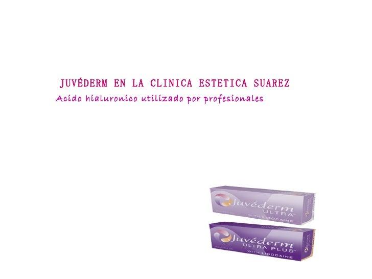 Acido hialuronico utilizado por profesionales JUVÉDERM EN LA CLINICA ESTETICA SUAREZ