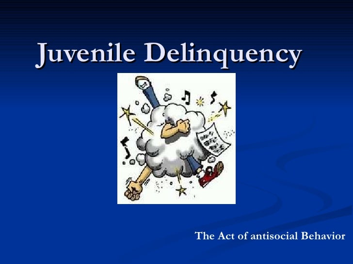 Juvenile Delinquency  The Act of antisocial Behavior