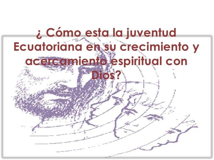 ¿ Cómo esta la juventud Ecuatoriana en su crecimiento y acercamiento espiritual con Dios?<br />