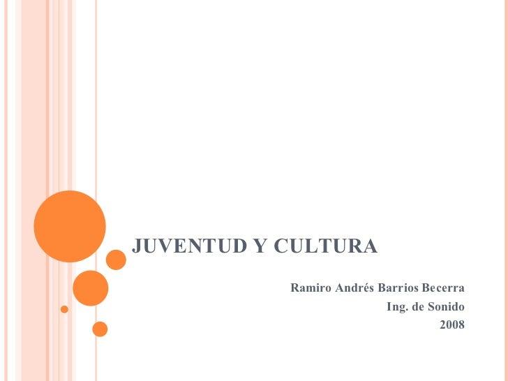 JUVENTUD Y CULTURA Ramiro Andrés Barrios Becerra Ing. de Sonido 2008