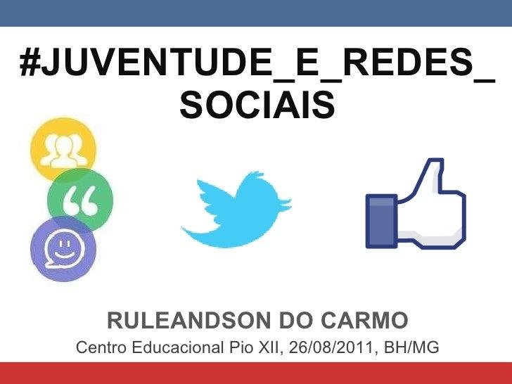 #JUVENTUDE_E_REDES_ SOCIAIS RULEANDSON DO CARMO Centro Educacional Pio XII, 26/08/2011, BH/MG
