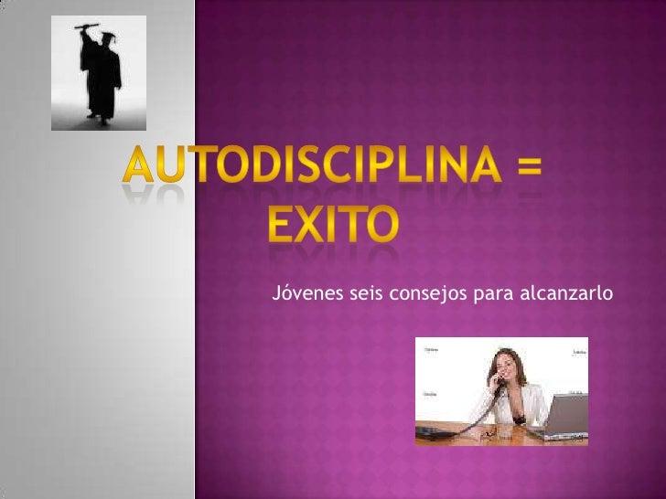 Autodisciplina = exito<br />Jóvenes seis consejos para alcanzarlo<br />