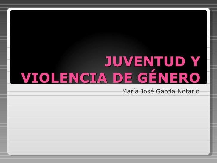 JUVENTUD Y VIOLENCIA DE GÉNERO María José García Notario