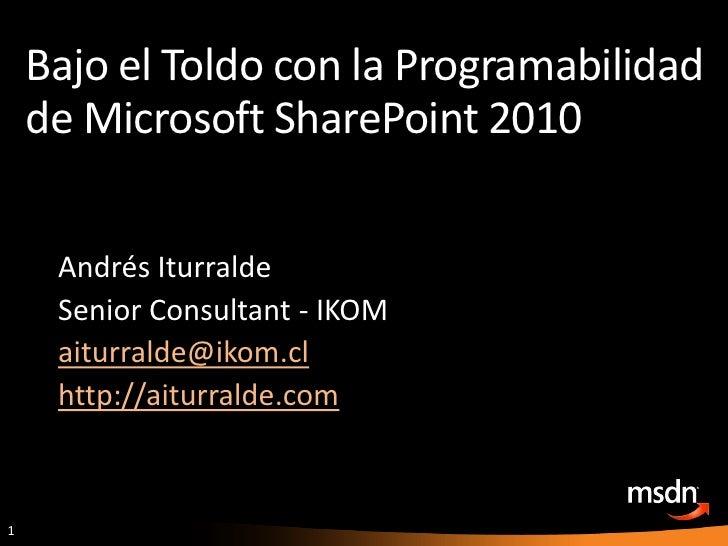 Bajo el Toldo con la Programabilidad de Microsoft SharePoint 2010<br />Andrés Iturralde<br />Senior Consultant - IKOM<br /...