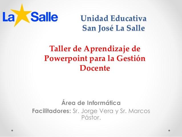 Unidad Educativa San José La Salle Área de Informática Facilitadores: Sr. Jorge Vera y Sr. Marcos Pástor. Taller de Aprend...