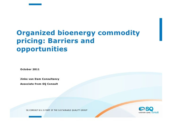 Organized bioenergy commoditypricing: Barriers andopportunitiesOctober 2011Jinke van Dam ConsultancyAssociate from SQ Cons...