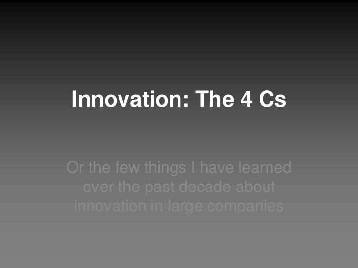 Innovation: The 4 CsOr the few things I have learned   over the past decade about innovation in large companies