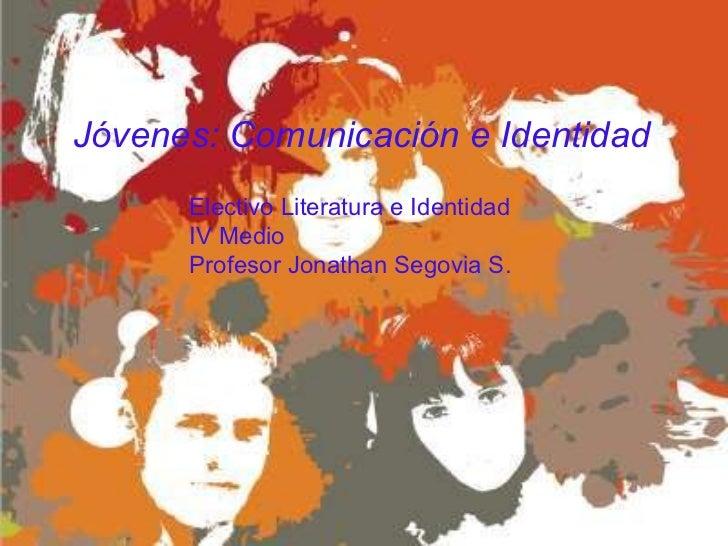 Jóvenes: Comunicación e Identidad Electivo Literatura e Identidad IV Medio Profesor Jonathan Segovia S.