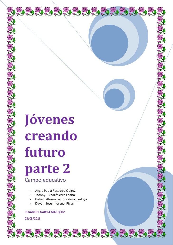 Jóvenes creando futuro parte 2Campo educativoAngie Paola Restrepo Quiroz Jhonny    Andrés caro Loaiza Didier   Alexander  ...