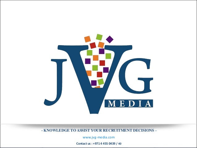 - KNOWLEDGE TO ASSIST YOUR RECRUITMENT DECISIONS –                   www.jvg-media.com               Contact us : +971 4 4...