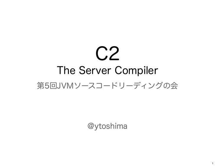 C2  The Server Compiler第5回JVMソースコードリーディングの会       @ytoshima                        1