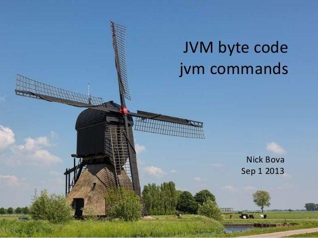 JVM byte code jvm commands  Nick Bova Sep 1 2013
