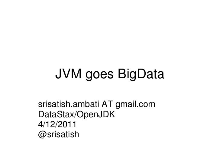 JVM goes BigDatasrisatish.ambati AT gmail.comDataStax/OpenJDK4/12/2011@srisatish