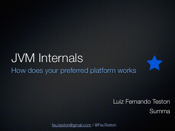 JVM InternalsHow does your preferred platform works                                           Luiz Fernando Teston        ...