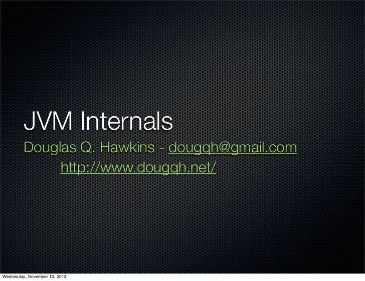 JVM Internals          Douglas Q. Hawkins - dougqh@gmail.com               http://www.dougqh.net/     Wednesday, November ...