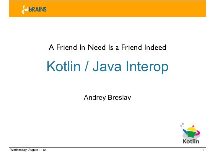 A Friend In Need Is a Friend Indeed                          Kotlin / Java Interop                                    Andr...