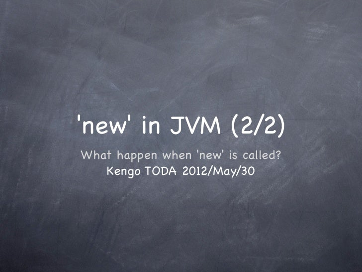 new in JVM (2/2)What happen when new is called?   Kengo TODA 2012/May/30